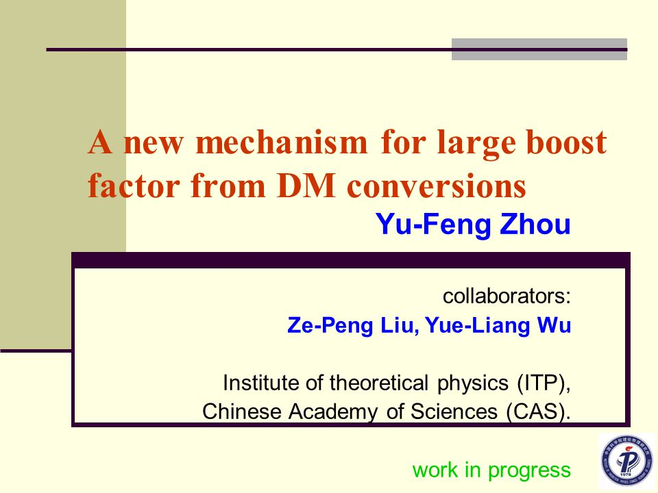 A new mechanism for large boost factor from DM conversions Yu-Feng Zhou collaborators: Ze-Peng Liu, Yue-Liang Wu Institute of theoretical physics (ITP), Chinese Academy of Sciences (CAS).