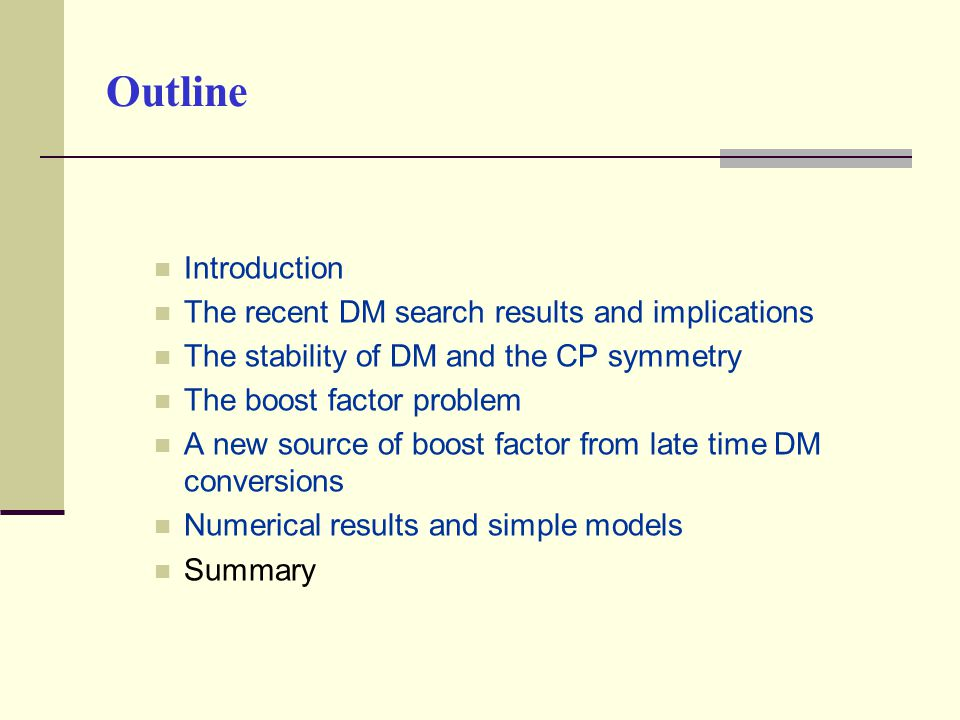 Outline Introduction The recent DM search results and implications The stability of DM and the CP symmetry The boost factor problem A new source of boost factor from late time DM conversions Numerical results and simple models Summary
