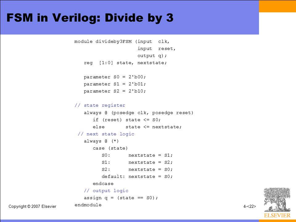 Copyright © 2007 Elsevier4- FSM in Verilog: Divide by 3 module divideby3FSM (input clk, input reset, output q); reg [1:0] state, nextstate; parameter S0 = 2 b00; parameter S1 = 2 b01; parameter S2 = 2 b10; // state register always @ (posedge clk, posedge reset) if (reset) state <= S0; else state <= nextstate; // next state logic always @ (*) case (state) S0: nextstate = S1; S1: nextstate = S2; S2: nextstate = S0; default: nextstate = S0; endcase // output logic assign q = (state == S0); endmodule