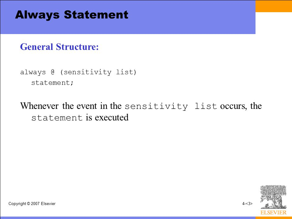 Copyright © 2007 Elsevier4- Always Statement General Structure: always @ (sensitivity list) statement; Whenever the event in the sensitivity list occu