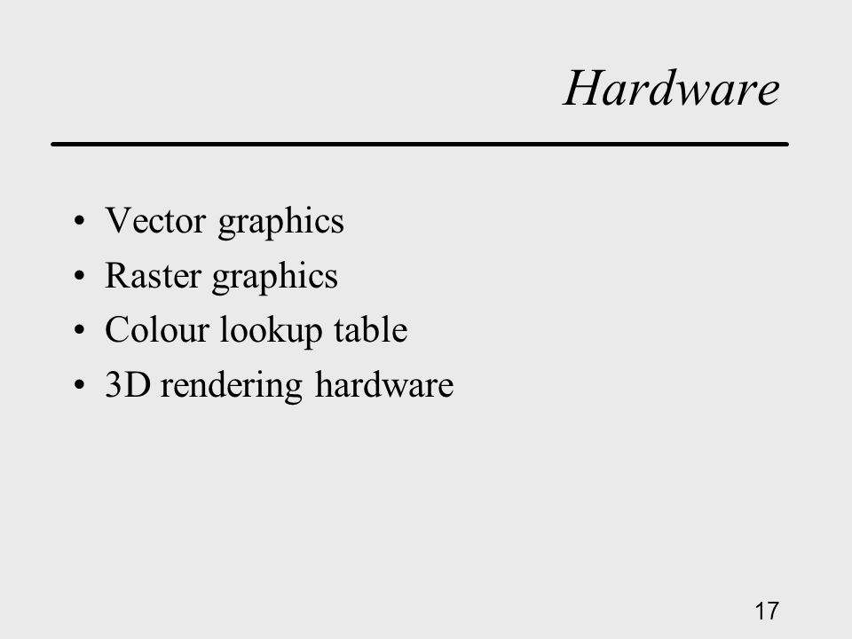17 Hardware Vector graphics Raster graphics Colour lookup table 3D rendering hardware