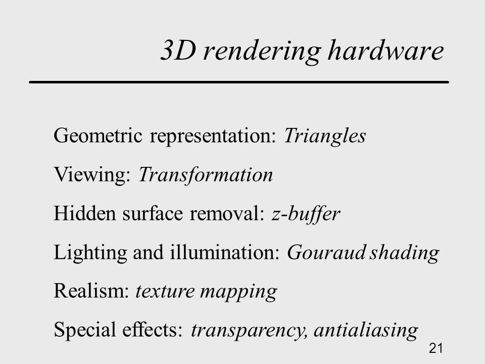 21 3D rendering hardware Geometric representation: Triangles Viewing: Transformation Hidden surface removal: z-buffer Lighting and illumination: Gouraud shading Realism: texture mapping Special effects: transparency, antialiasing