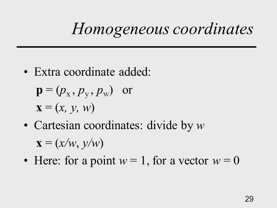 29 Homogeneous coordinates Extra coordinate added: p = (p x, p y, p w ) or x = (x, y, w) Cartesian coordinates: divide by w x = (x/w, y/w) Here: for a point w = 1, for a vector w = 0