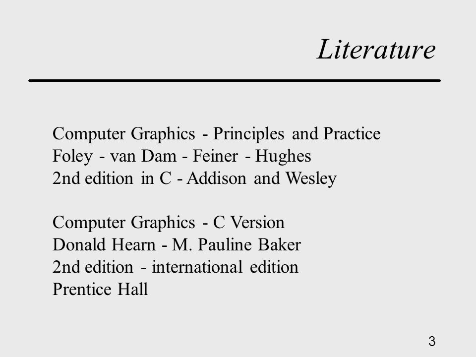 3 Literature Computer Graphics - Principles and Practice Foley - van Dam - Feiner - Hughes 2nd edition in C - Addison and Wesley Computer Graphics - C Version Donald Hearn - M.