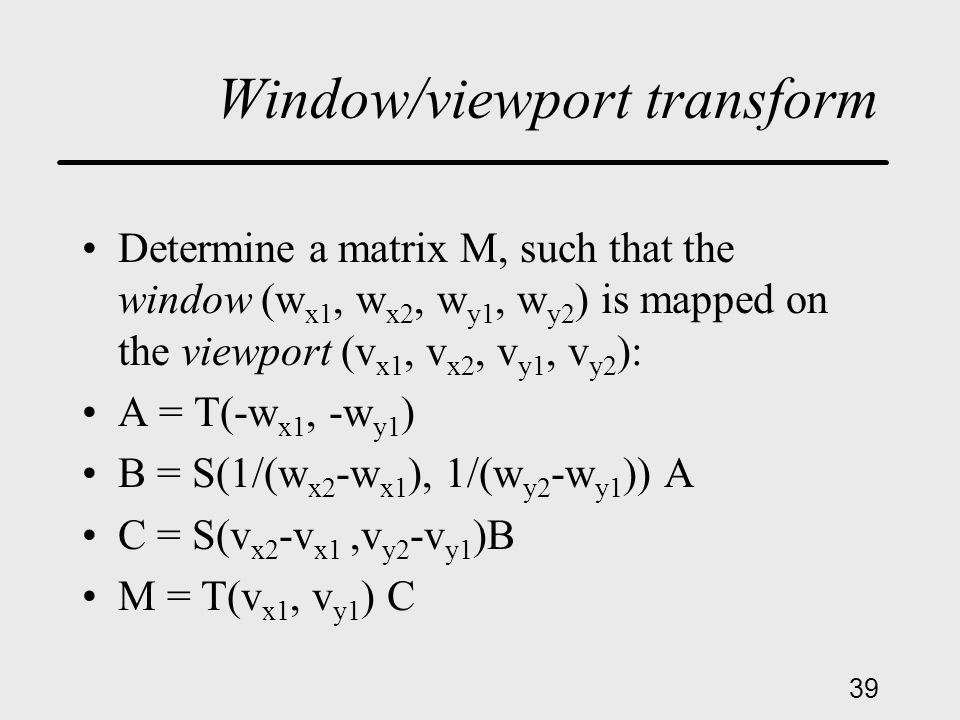 39 Window/viewport transform Determine a matrix M, such that the window (w x1, w x2, w y1, w y2 ) is mapped on the viewport (v x1, v x2, v y1, v y2 ): A = T(-w x1, -w y1 ) B = S(1/(w x2 -w x1 ), 1/(w y2 -w y1 )) A C = S(v x2 -v x1,v y2 -v y1 )B M = T(v x1, v y1 ) C