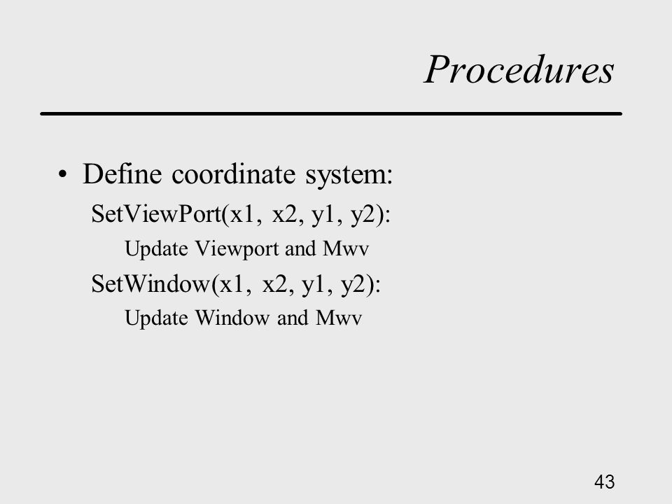 43 Procedures Define coordinate system: SetViewPort(x1, x2, y1, y2): Update Viewport and Mwv SetWindow(x1, x2, y1, y2): Update Window and Mwv