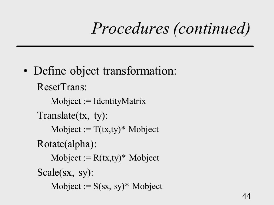 44 Procedures (continued) Define object transformation: ResetTrans: Mobject := IdentityMatrix Translate(tx, ty): Mobject := T(tx,ty)* Mobject Rotate(alpha): Mobject := R(tx,ty)* Mobject Scale(sx, sy): Mobject := S(sx, sy)* Mobject