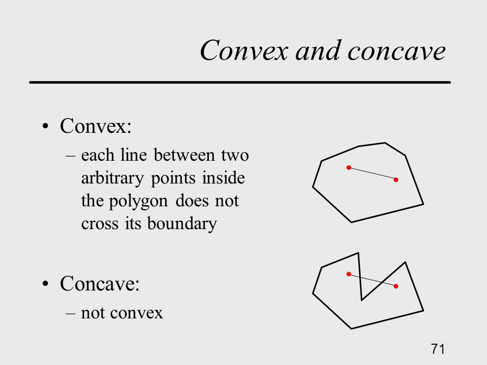 71 Convex and concave Convex: –each line between two arbitrary points inside the polygon does not cross its boundary Concave: –not convex