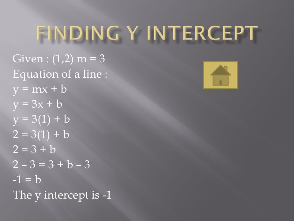 (when given a slope and y intercept ) Given : m = 2, b = 3 -The equation of a line is y = mx + b -Substitute m -y = 2x + b -Substitute b -y = 2x + 3