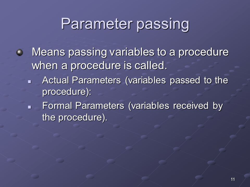 11 Parameter passing Means passing variables to a procedure when a procedure is called. Actual Parameters (variables passed to the procedure): Actual