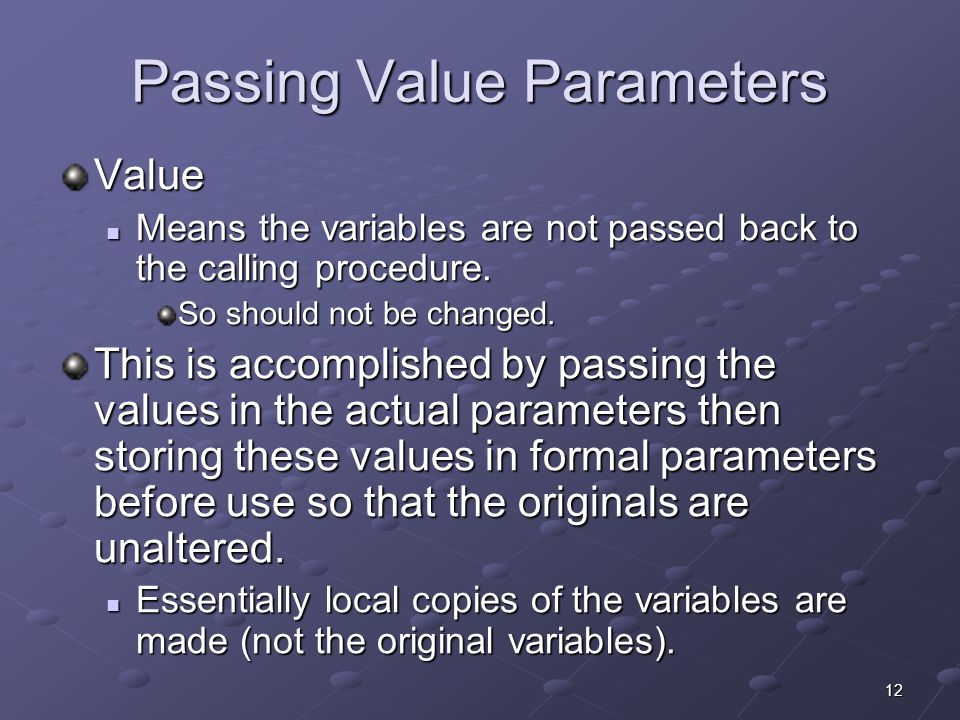 12 Passing Value Parameters Value Means the variables are not passed back to the calling procedure. Means the variables are not passed back to the cal