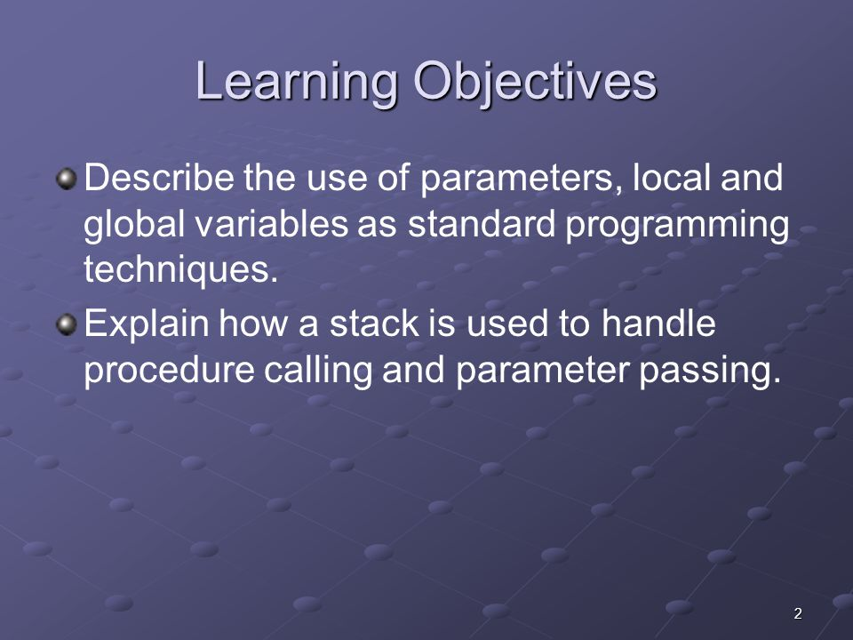 2 Learning Objectives Describe the use of parameters, local and global variables as standard programming techniques. Explain how a stack is used to ha