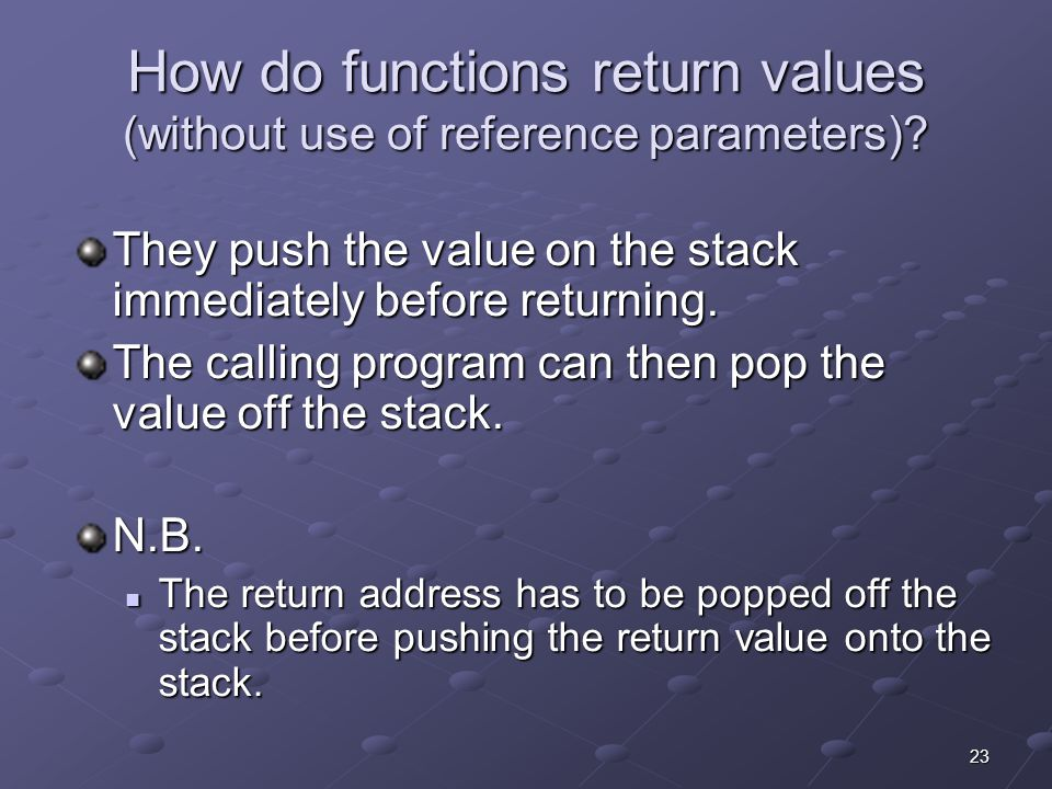 23 How do functions return values (without use of reference parameters)? They push the value on the stack immediately before returning. The calling pr