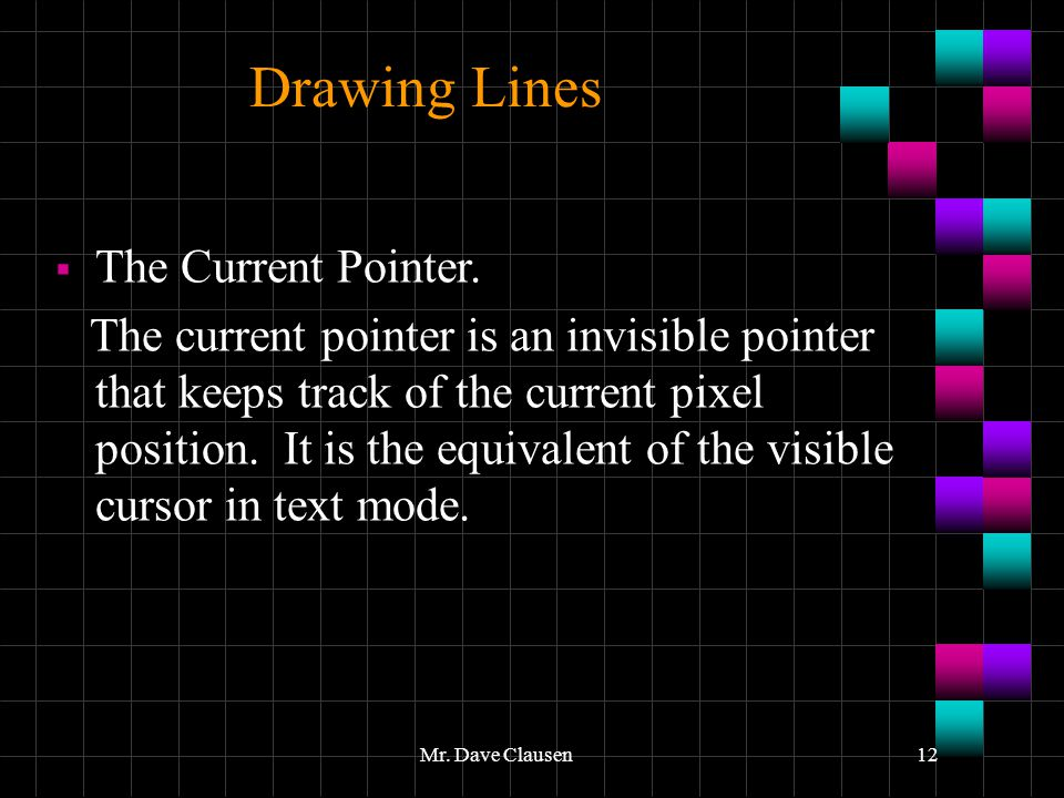 Mr. Dave Clausen12 Drawing Lines  The Current Pointer. The current pointer is an invisible pointer that keeps track of the current pixel position. It