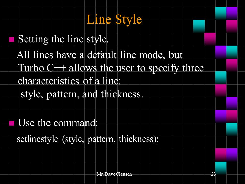 Mr. Dave Clausen23 Line Style n Setting the line style. All lines have a default line mode, but Turbo C++ allows the user to specify three characteris