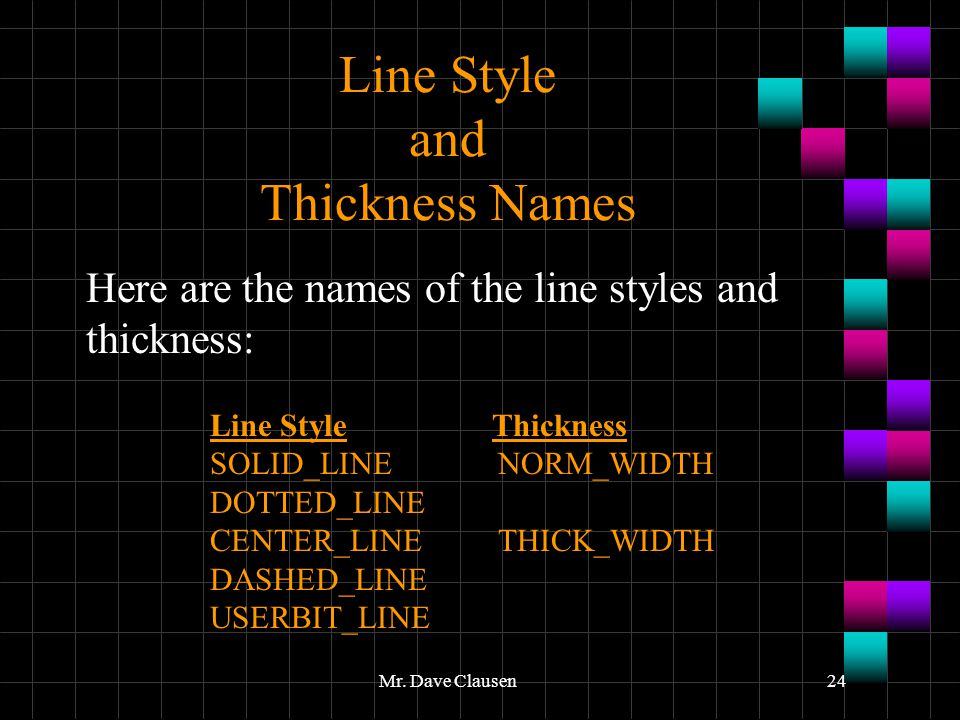 Mr. Dave Clausen24 Line Style and Thickness Names Here are the names of the line styles and thickness: Line Style Thickness SOLID_LINENORM_WIDTH DOTTE