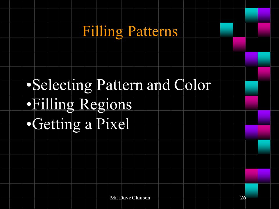 Mr. Dave Clausen26 Filling Patterns Selecting Pattern and Color Filling Regions Getting a Pixel