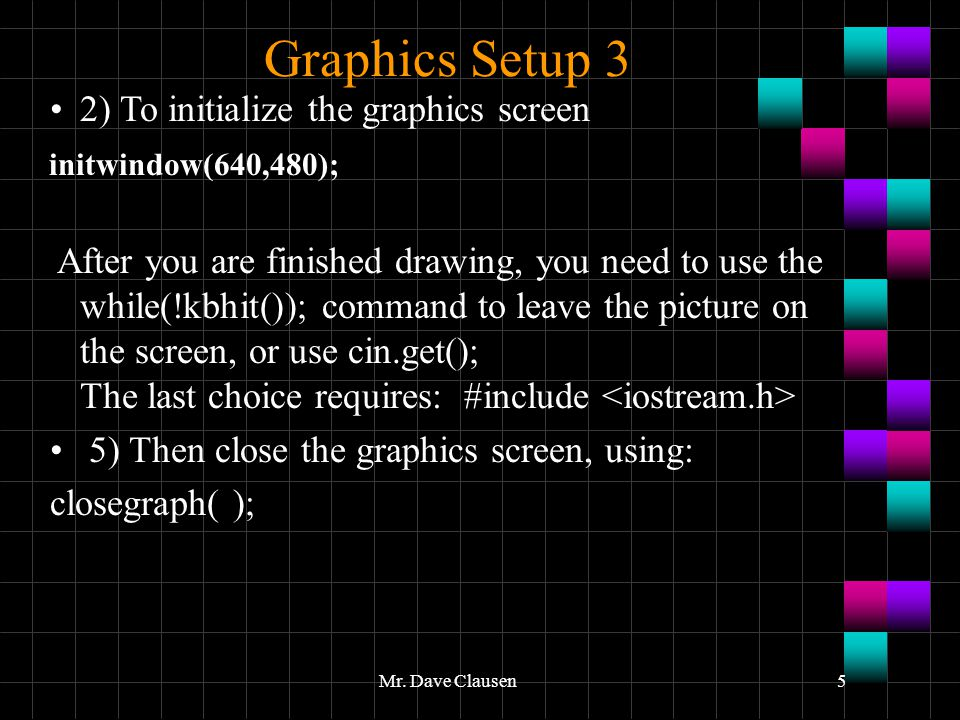 Mr. Dave Clausen5 Graphics Setup 3 2) To initialize the graphics screen initwindow(640,480); After you are finished drawing, you need to use the while