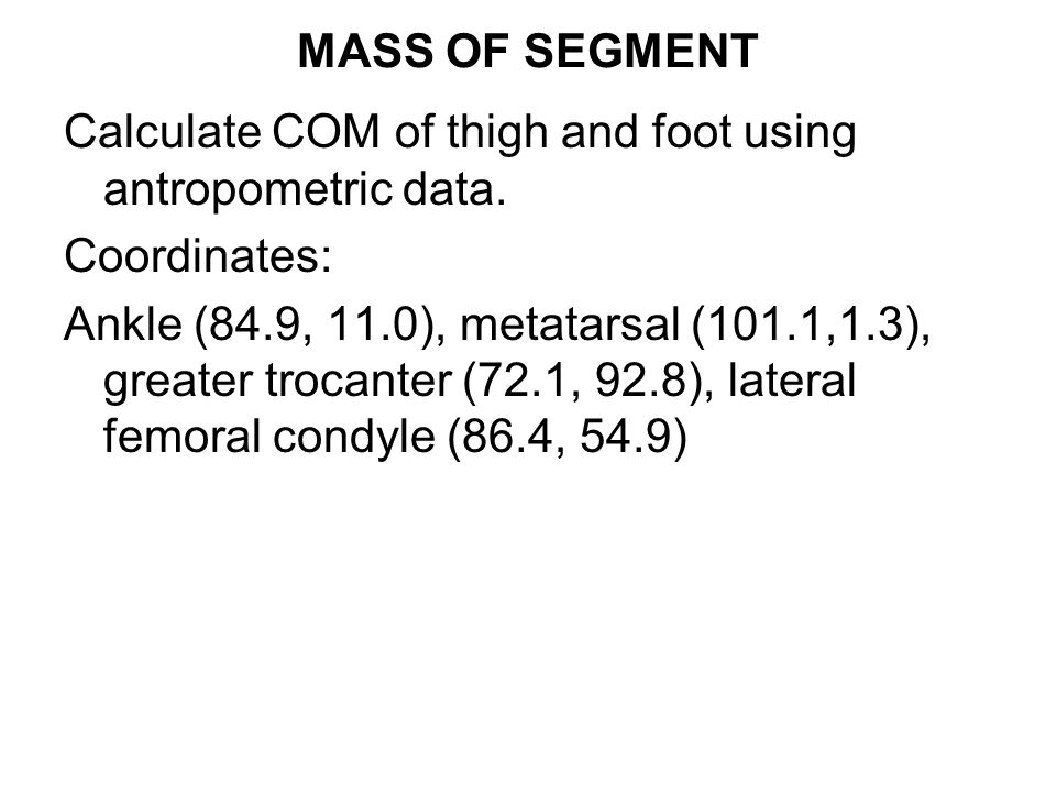 COM of thigh and foot Based on table 3.1, foot COM is 0.5 of the distance from the lateral malleolus (ankle to the metatarsal marker.