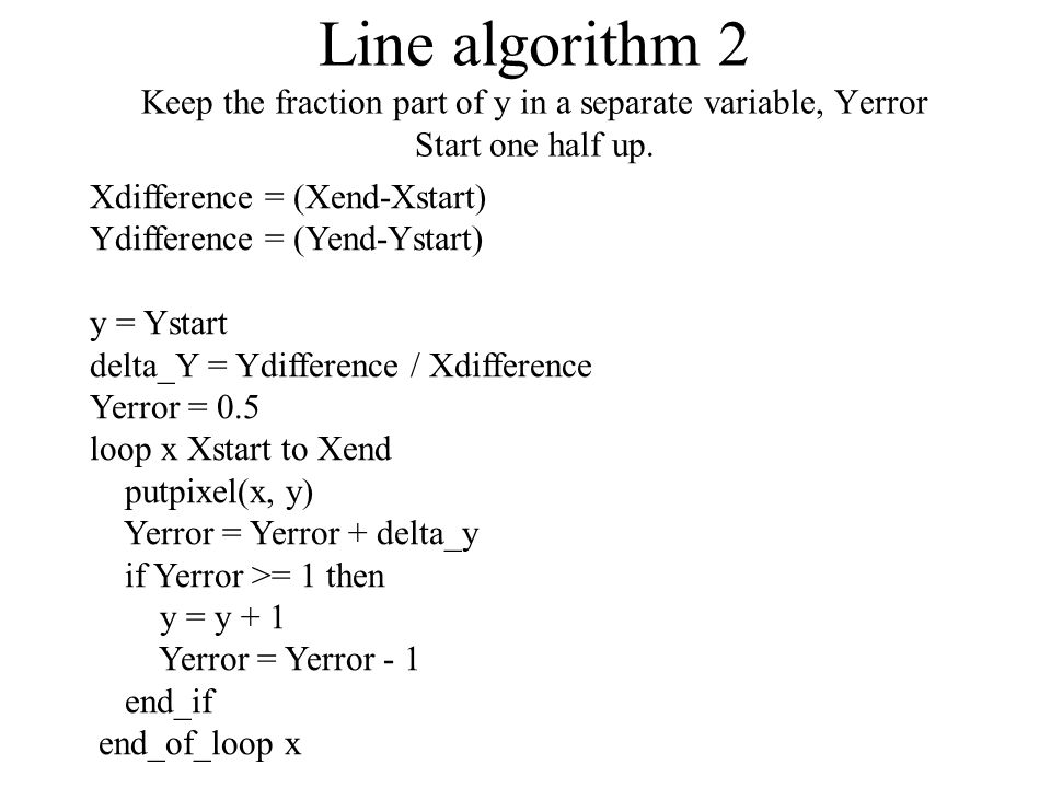 Line algorithm 3, integer math Multiply Yerror with 2*Xdifference Xdifference = (Xend-Xstart) Ydifference = (Yend-Ystart) y = Ystart Yerror = (0.5*2)*Xdifference loop x Xstart to Xend putpixel(x, y) Yerror = Yerror + 2*Ydifference if Yerror >= 2*Xdifference then y = y + 1 Yerror = Yerror - 2*Xdifference end_if end_of_loop x