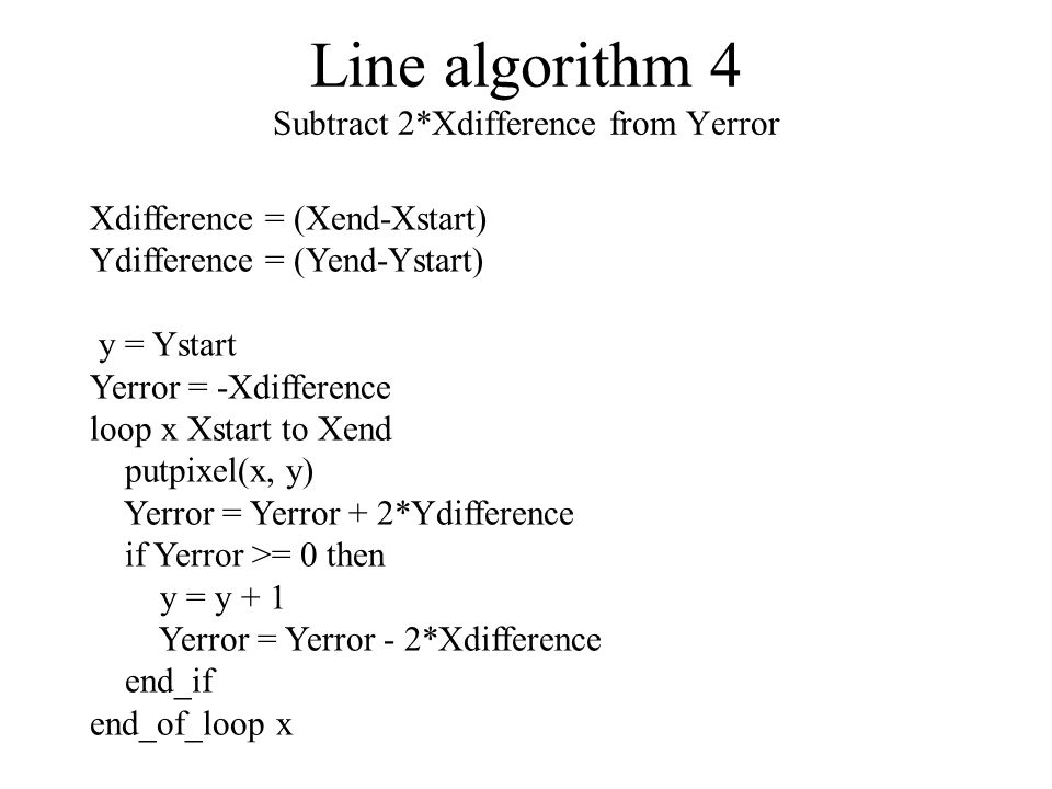 Line algorithm 4 Subtract 2*Xdifference from Yerror Xdifference = (Xend-Xstart) Ydifference = (Yend-Ystart) y = Ystart Yerror = -Xdifference loop x Xstart to Xend putpixel(x, y) Yerror = Yerror + 2*Ydifference if Yerror >= 0 then y = y + 1 Yerror = Yerror - 2*Xdifference end_if end_of_loop x