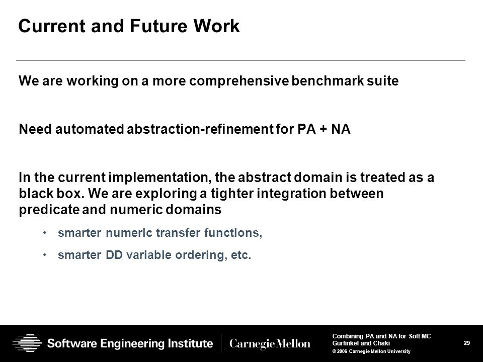 29 Combining PA and NA for Soft MC Gurfinkel and Chaki © 2006 Carnegie Mellon University Current and Future Work We are working on a more comprehensive benchmark suite Need automated abstraction-refinement for PA + NA In the current implementation, the abstract domain is treated as a black box.