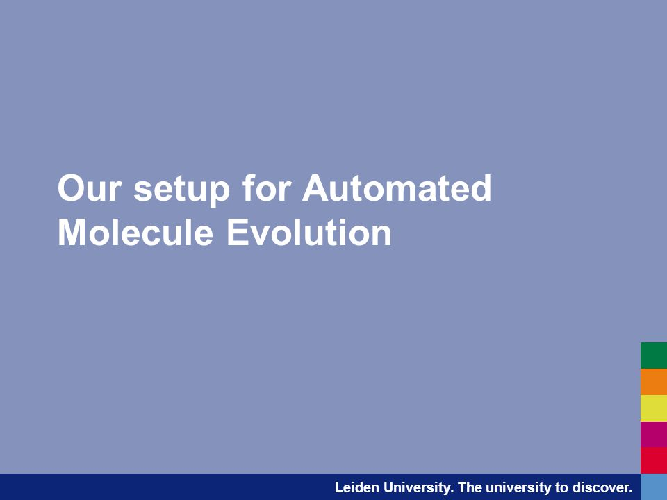 Leiden University. The university to discover. Our setup for Automated Molecule Evolution