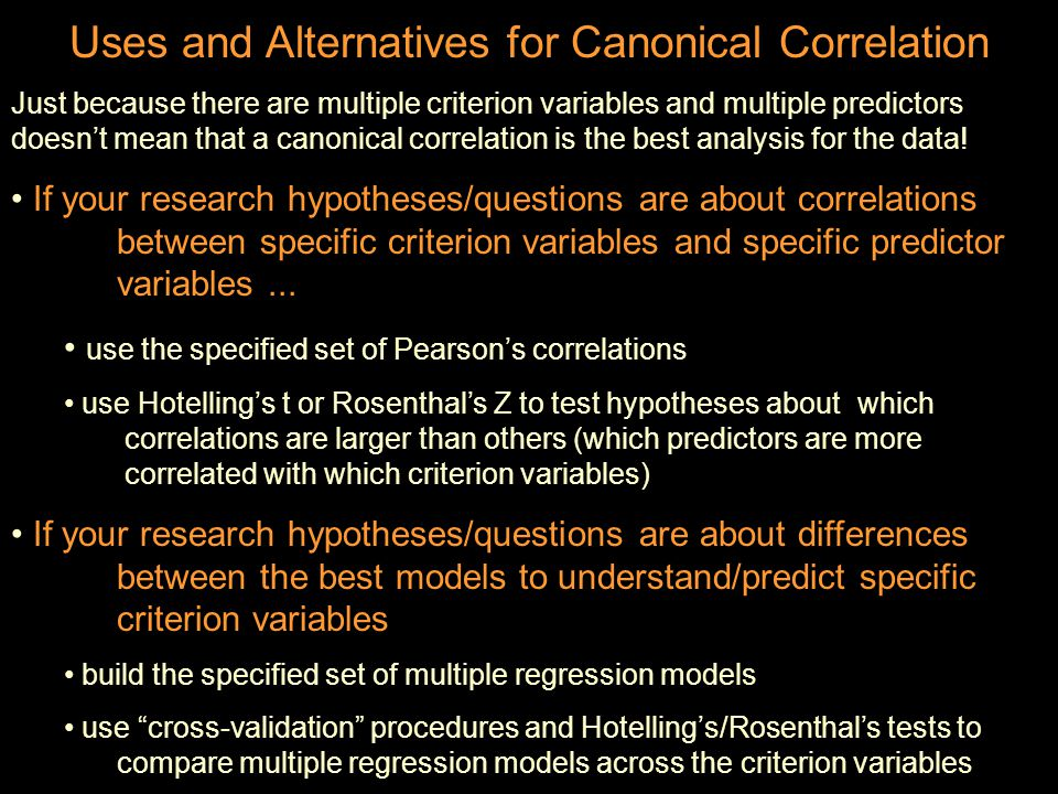 Uses and Alternatives for Canonical Correlation Just because there are multiple criterion variables and multiple predictors doesn't mean that a canonical correlation is the best analysis for the data.