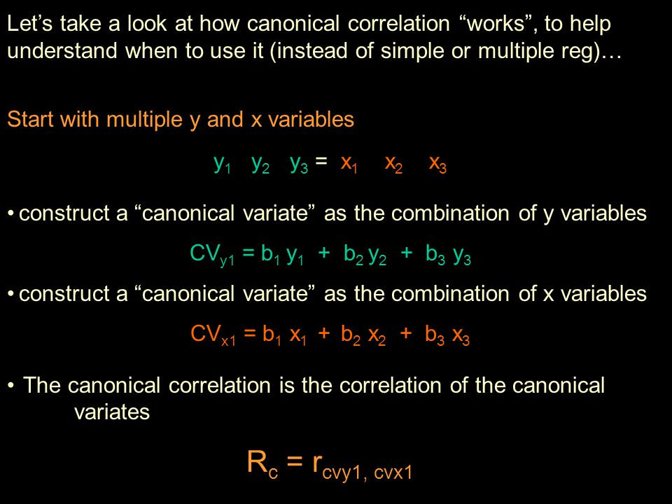 Let's take a look at how canonical correlation works , to help understand when to use it (instead of simple or multiple reg)… Start with multiple y and x variables y 1 y 2 y 3 = x 1 x 2 x 3 construct a canonical variate as the combination of y variables CV y1 = b 1 y 1 + b 2 y 2 + b 3 y 3 construct a canonical variate as the combination of x variables CV x1 = b 1 x 1 + b 2 x 2 + b 3 x 3 The canonical correlation is the correlation of the canonical variates R c = r cvy1, cvx1