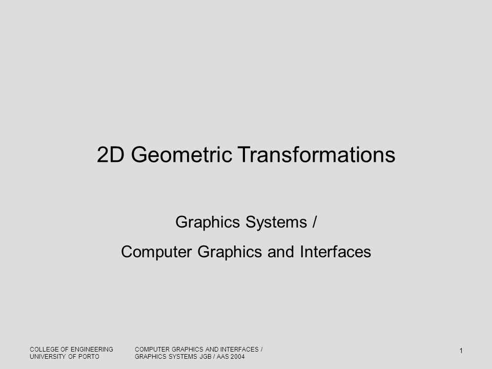 COLLEGE OF ENGINEERING UNIVERSITY OF PORTO COMPUTER GRAPHICS AND INTERFACES / GRAPHICS SYSTEMS JGB / AAS 2004 1 2D Geometric Transformations Graphics