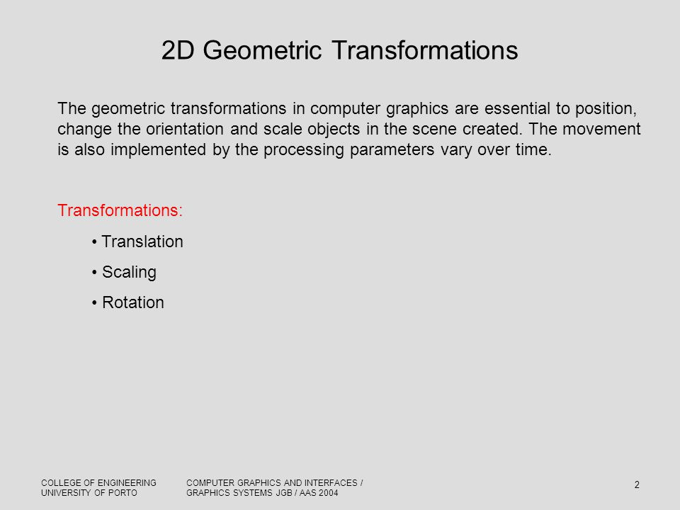 COLLEGE OF ENGINEERING UNIVERSITY OF PORTO COMPUTER GRAPHICS AND INTERFACES / GRAPHICS SYSTEMS JGB / AAS 2004 2 2D Geometric Transformations The geome