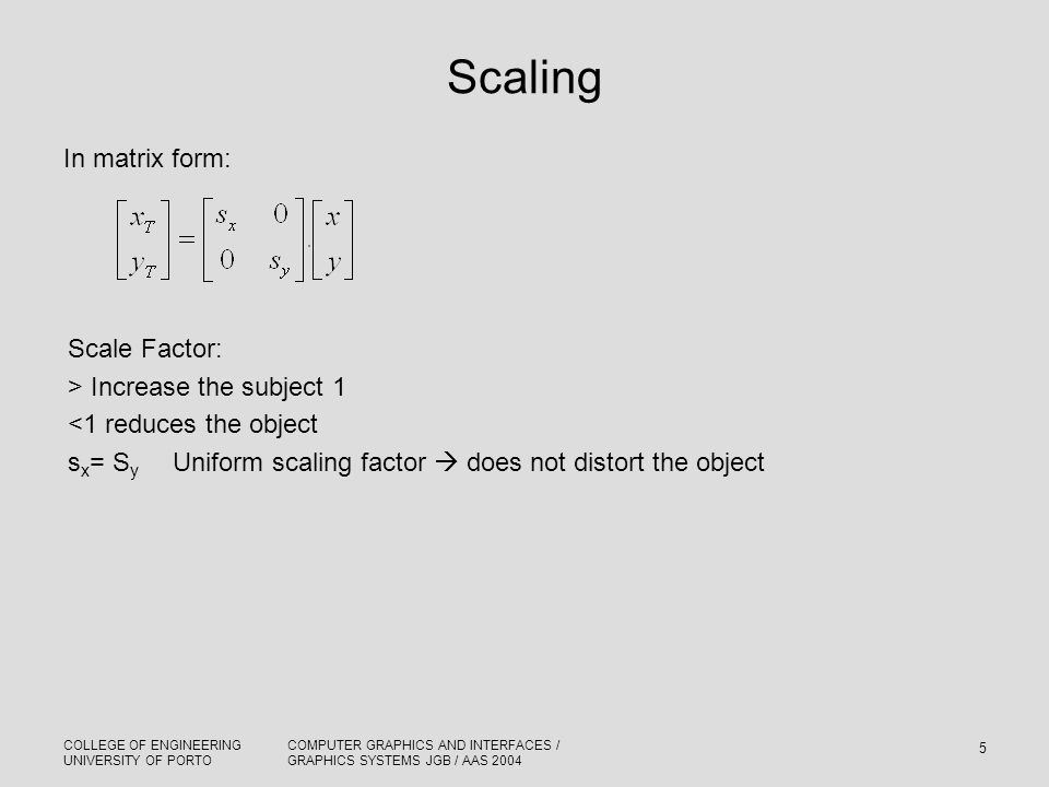COLLEGE OF ENGINEERING UNIVERSITY OF PORTO COMPUTER GRAPHICS AND INTERFACES / GRAPHICS SYSTEMS JGB / AAS 2004 5 Scaling In matrix form: Scale Factor: