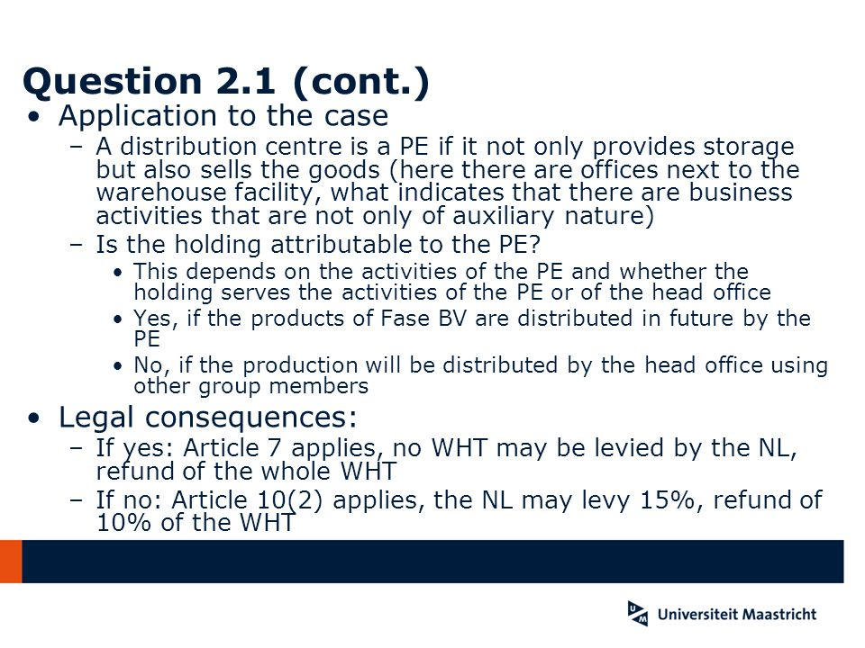 Question 2.1 (cont.) Application to the case –A distribution centre is a PE if it not only provides storage but also sells the goods (here there are offices next to the warehouse facility, what indicates that there are business activities that are not only of auxiliary nature) –Is the holding attributable to the PE.