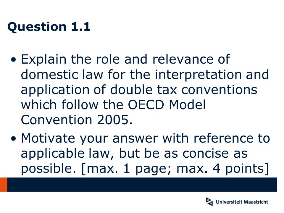 Question 1.1 Domestic law creates taxing rights, DTCs limit and allocate those rights; Domestic law is relevant for definitions in DTC's –Explicit: art.