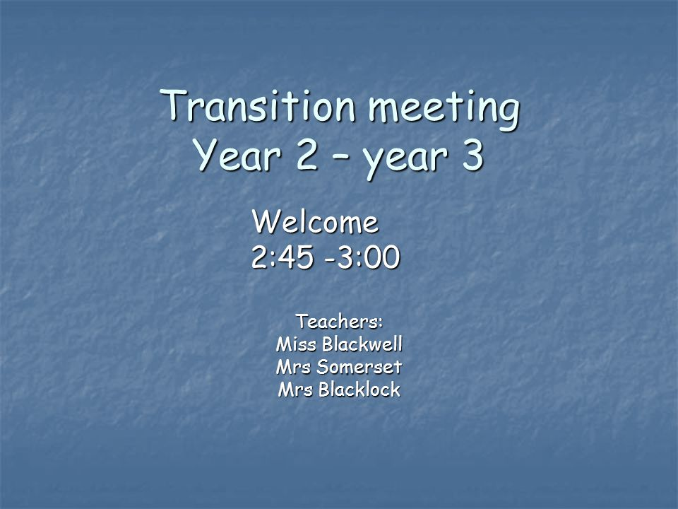Transition meeting Year 2 – year 3 Teachers: Miss Blackwell Mrs Somerset Mrs Blacklock Welcome 2:45 -3:00