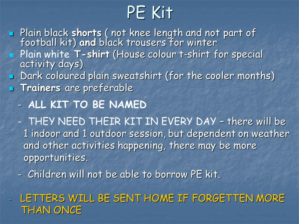 PE Kit Plain black shorts ( not knee length and not part of football kit) and black trousers for winter Plain black shorts ( not knee length and not part of football kit) and black trousers for winter T-shirt (House colour t-shirt for special activity days) Plain white T-shirt (House colour t-shirt for special activity days) Dark coloured plain sweatshirt (for the cooler months) Dark coloured plain sweatshirt (for the cooler months) Trainers are preferable Trainers are preferable - - ALL KIT TO BE NAMED – there will be - THEY NEED THEIR KIT IN EVERY DAY – there will be 1 indoor and 1 outdoor session, but dependent on weather 1 indoor and 1 outdoor session, but dependent on weather and other activities happening, there may be more and other activities happening, there may be more opportunities.