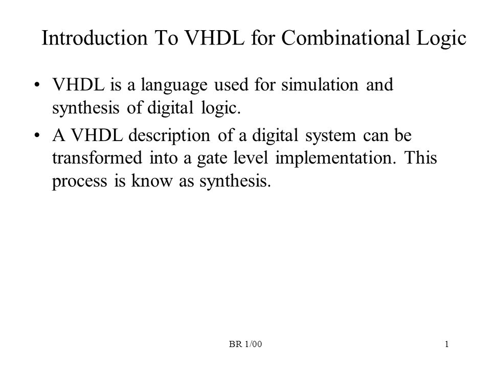 BR 1/001 Introduction To VHDL for Combinational Logic VHDL is a language used for simulation and synthesis of digital logic. A VHDL description of a d