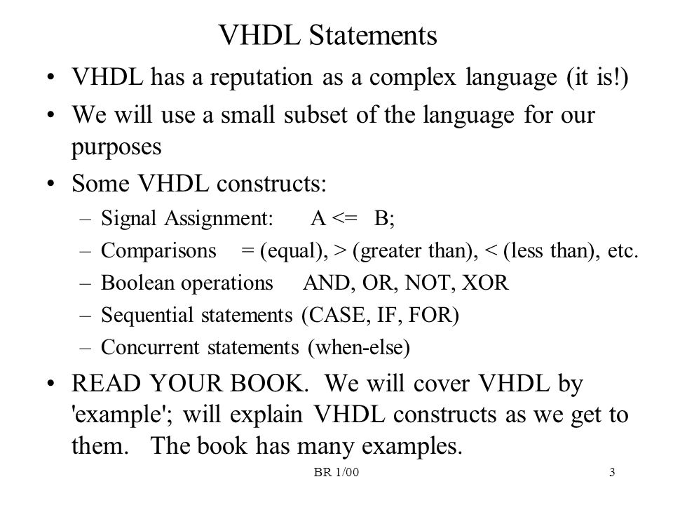 BR 1/003 VHDL Statements VHDL has a reputation as a complex language (it is!) We will use a small subset of the language for our purposes Some VHDL co