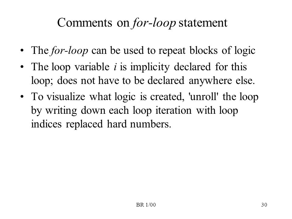 BR 1/0030 Comments on for-loop statement The for-loop can be used to repeat blocks of logic The loop variable i is implicity declared for this loop; d