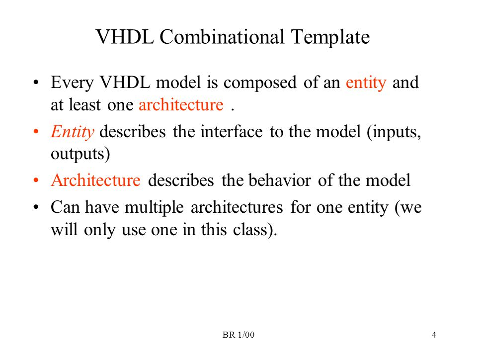 BR 1/004 VHDL Combinational Template Every VHDL model is composed of an entity and at least one architecture. Entity describes the interface to the mo