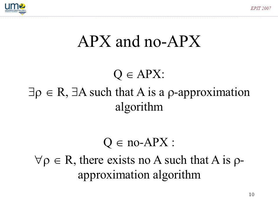 10 EPIT 2007 APX and no-APX Q  APX:   R,  A such that A is a  -approximation algorithm Q  no-APX :   R, there exists no A such that A is  -
