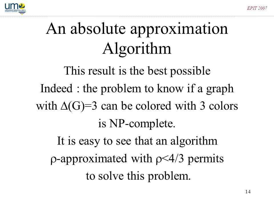 14 EPIT 2007 An absolute approximation Algorithm This result is the best possible Indeed : the problem to know if a graph with  (G)=3 can be colored