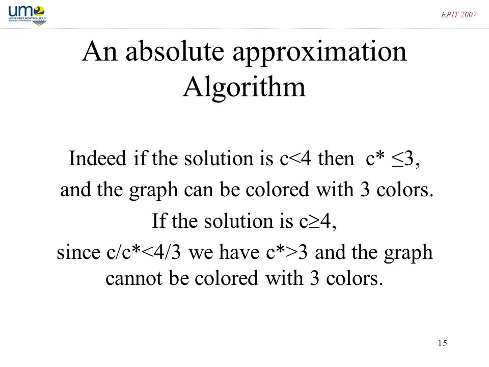 15 EPIT 2007 An absolute approximation Algorithm Indeed if the solution is c<4 then c* ≤3, and the graph can be colored with 3 colors. If the solution