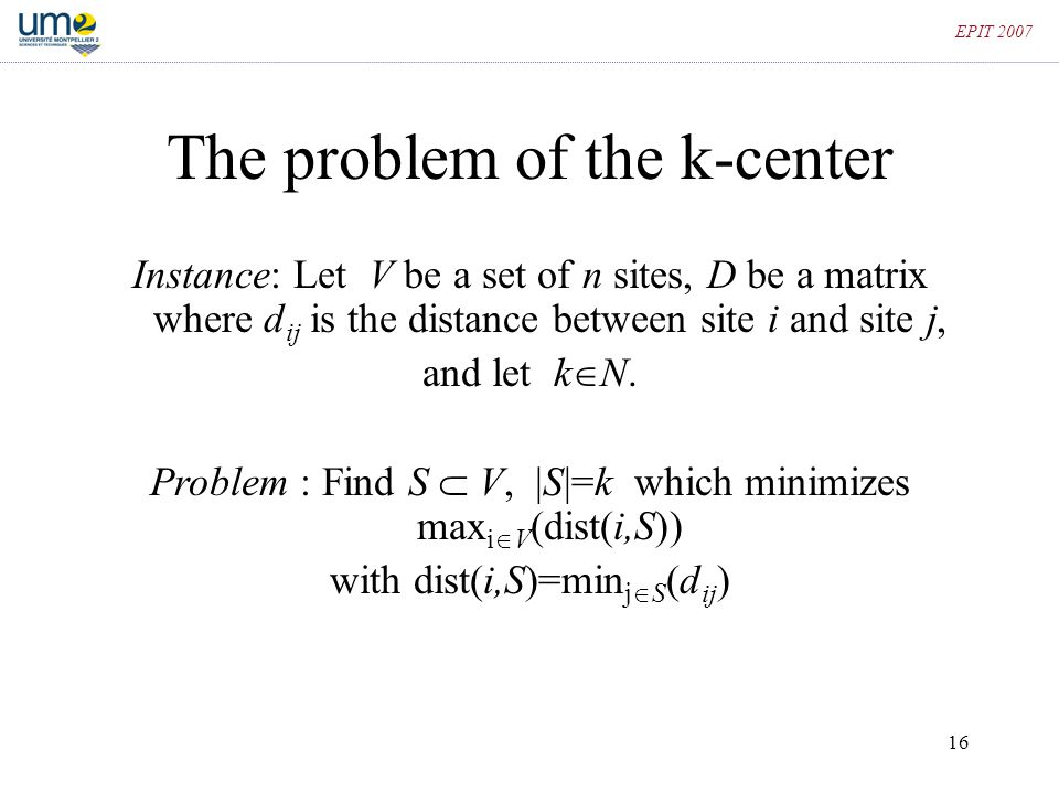 16 EPIT 2007 The problem of the k-center Instance: Let V be a set of n sites, D be a matrix where d ij is the distance between site i and site j, and