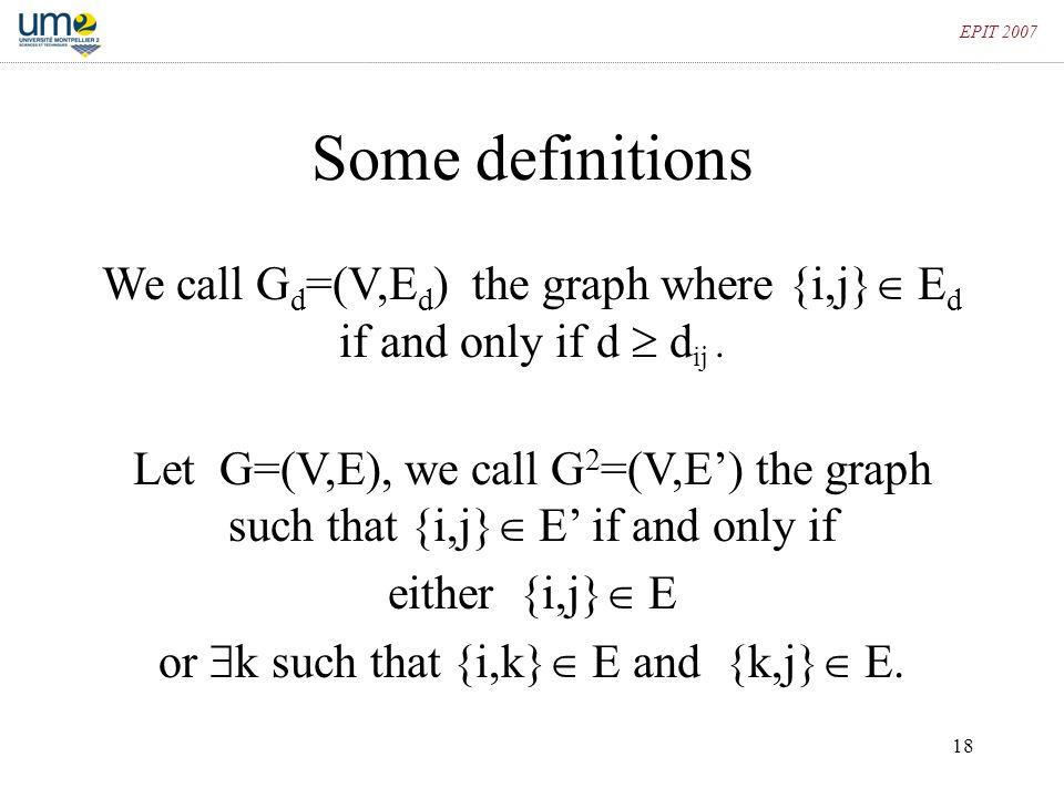 18 EPIT 2007 Some definitions We call G d =(V,E d ) the graph where {i,j}  E d if and only if d  d ij. Let G=(V,E), we call G 2 =(V,E') the graph su