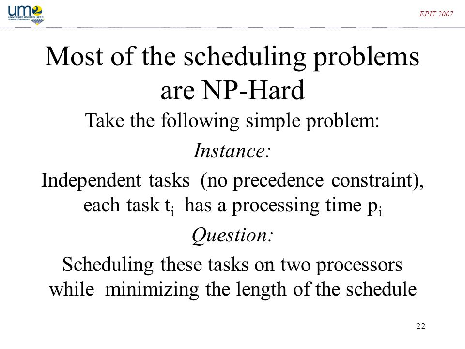 22 EPIT 2007 Most of the scheduling problems are NP-Hard Take the following simple problem: Instance: Independent tasks (no precedence constraint), ea