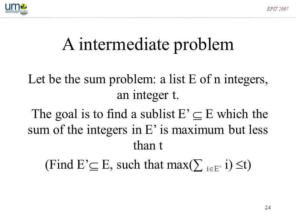 24 EPIT 2007 A intermediate problem Let be the sum problem: a list E of n integers, an integer t. The goal is to find a sublist E'  E which the sum o