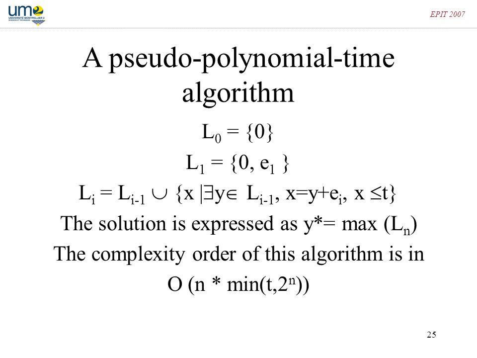 25 EPIT 2007 A pseudo-polynomial-time algorithm L 0 = {0} L 1 = {0, e 1 } L i = L i-1  {x |  y  L i-1, x=y+e i, x  t} The solution is expressed as