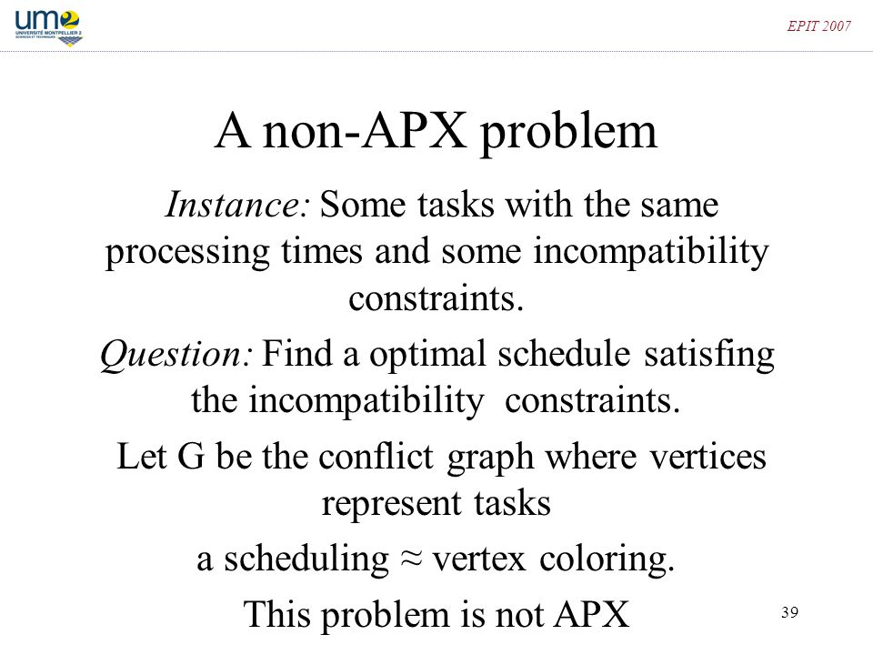 39 EPIT 2007 A non-APX problem Instance: Some tasks with the same processing times and some incompatibility constraints. Question: Find a optimal sche