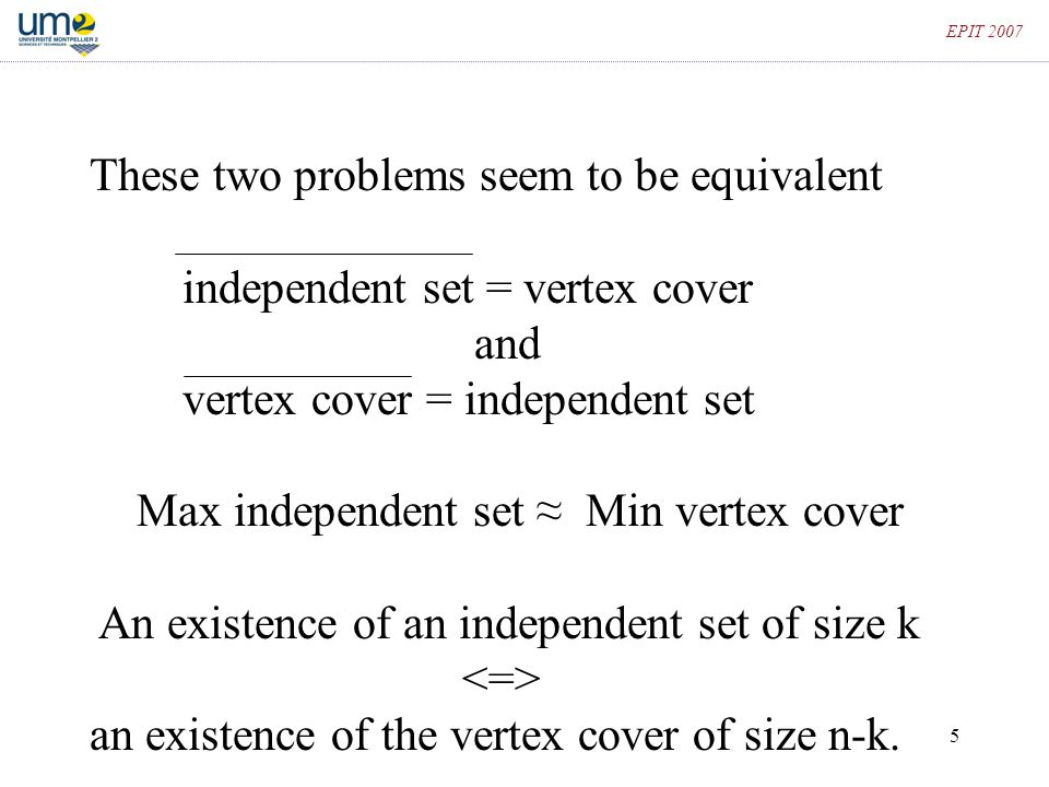 5 EPIT 2007 These two problems seem to be equivalent independent set = vertex cover and vertex cover = independent set Max independent set ≈ Min verte